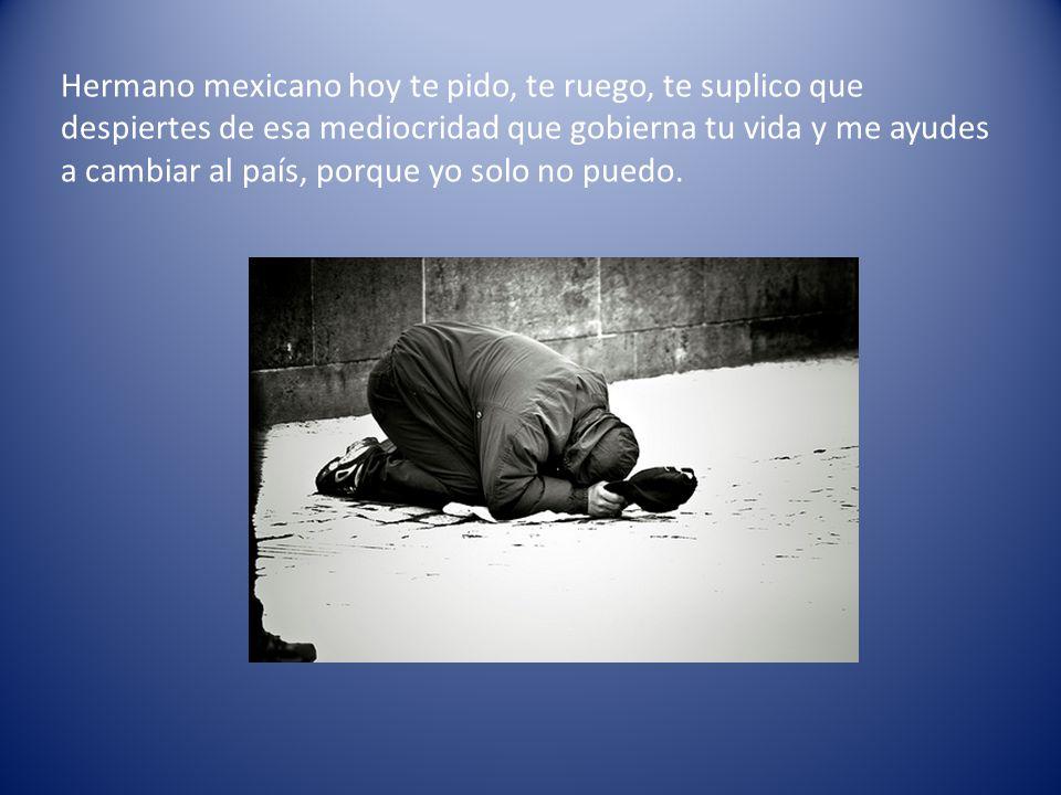 Hermano mexicano hoy te pido, te ruego, te suplico que despiertes de esa mediocridad que gobierna tu vida y me ayudes a cambiar al país, porque yo solo no puedo.