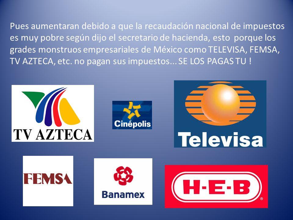 Pues aumentaran debido a que la recaudación nacional de impuestos es muy pobre según dijo el secretario de hacienda, esto porque los grades monstruos empresariales de México como TELEVISA, FEMSA, TV AZTECA, etc.