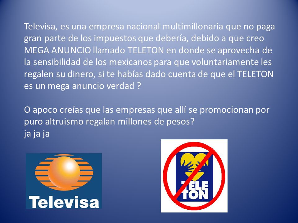 Televisa, es una empresa nacional multimillonaria que no paga gran parte de los impuestos que debería, debido a que creo MEGA ANUNCIO llamado TELETON en donde se aprovecha de la sensibilidad de los mexicanos para que voluntariamente les regalen su dinero, si te habías dado cuenta de que el TELETON es un mega anuncio verdad .