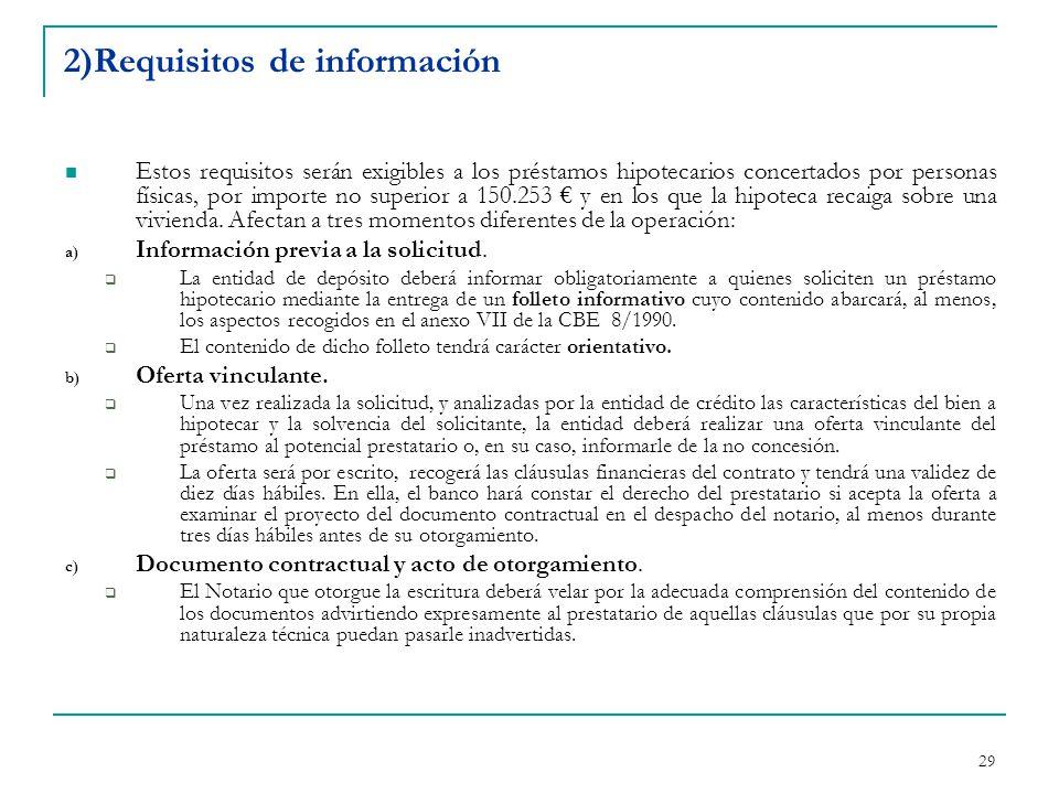 29 2)Requisitos de información Estos requisitos serán exigibles a los préstamos hipotecarios concertados por personas físicas, por importe no superior a 150.253 € y en los que la hipoteca recaiga sobre una vivienda.