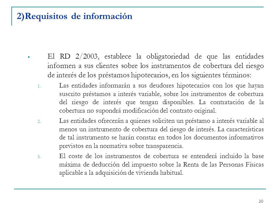 30 2)Requisitos de información  El RD 2/2003, establece la obligatoriedad de que las entidades informen a sus clientes sobre los instrumentos de cobertura del riesgo de interés de los préstamos hipotecarios, en los siguientes términos: 1.