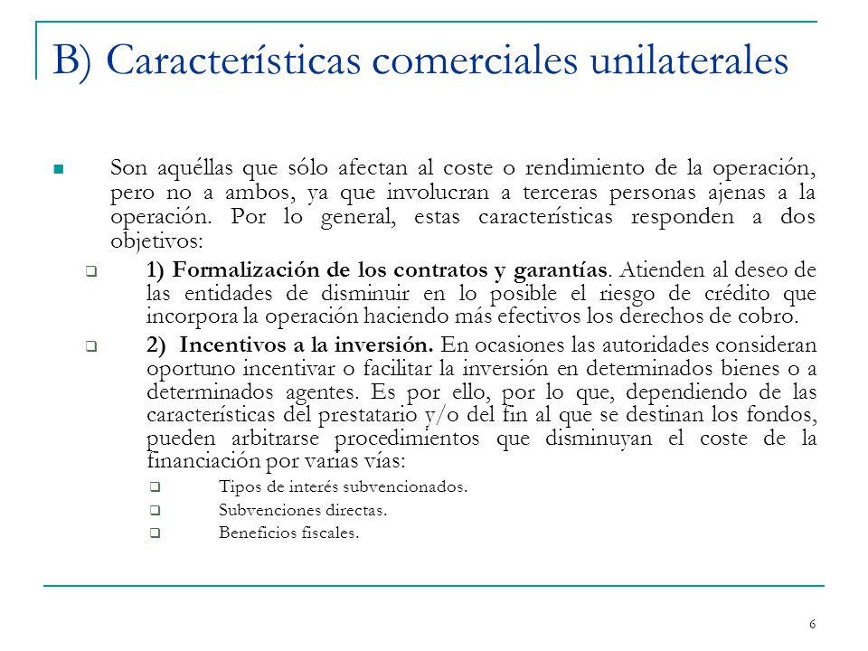 6 B) Características comerciales unilaterales Son aquéllas que sólo afectan al coste o rendimiento de la operación, pero no a ambos, ya que involucran a terceras personas ajenas a la operación.