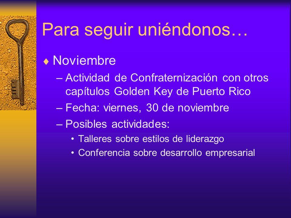 Para seguir uniéndonos…  Noviembre –Actividad de Confraternización con otros capítulos Golden Key de Puerto Rico –Fecha: viernes, 30 de noviembre –Posibles actividades: Talleres sobre estilos de liderazgo Conferencia sobre desarrollo empresarial