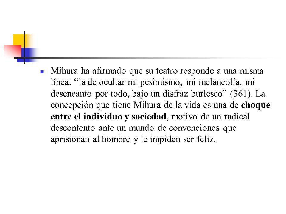 Mihura ha afirmado que su teatro responde a una misma línea: la de ocultar mi pesimismo, mi melancolía, mi desencanto por todo, bajo un disfraz burlesco (361).