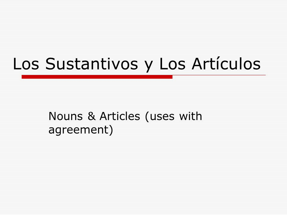 Los Sustantivos y Los Artículos Nouns & Articles (uses with agreement)
