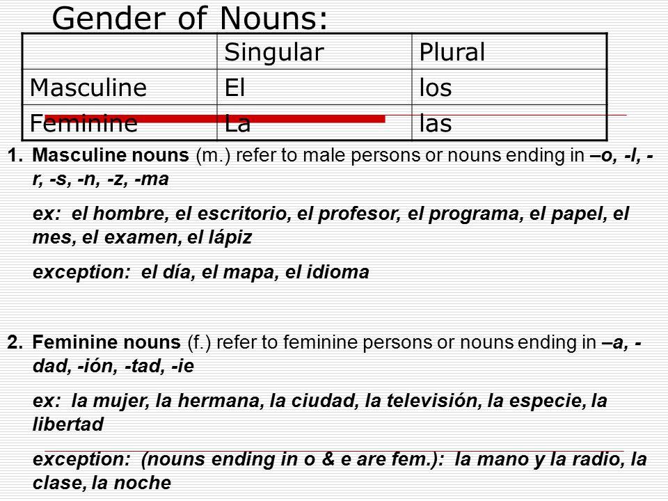 Gender of Nouns: SingularPlural MasculineEllos FeminineLalas 1.Masculine nouns (m.) refer to male persons or nouns ending in –o, -l, - r, -s, -n, -z, -ma ex: el hombre, el escritorio, el profesor, el programa, el papel, el mes, el examen, el lápiz exception: el día, el mapa, el idioma 2.Feminine nouns (f.) refer to feminine persons or nouns ending in –a, - dad, -ión, -tad, -ie ex: la mujer, la hermana, la ciudad, la televisión, la especie, la libertad exception: (nouns ending in o & e are fem.): la mano y la radio, la clase, la noche