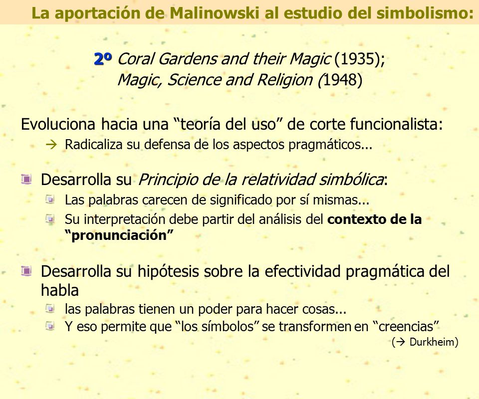 2º 2º Coral Gardens and their Magic (1935); Magic, Science and Religion (1948) Evoluciona hacia una teoría del uso de corte funcionalista:  Radicaliza su defensa de los aspectos pragmáticos...