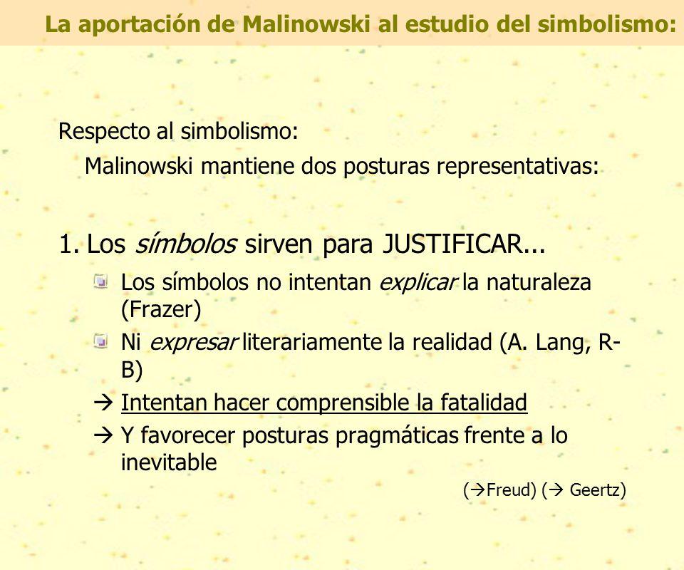 Respecto al simbolismo: Malinowski mantiene dos posturas representativas: 1.Los símbolos sirven para JUSTIFICAR...