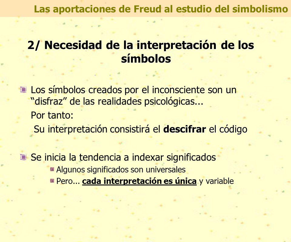 Las aportaciones de Freud al estudio del simbolismo 2/ Necesidad de la interpretación de los símbolos Los símbolos creados por el inconsciente son un disfraz de las realidades psicológicas...