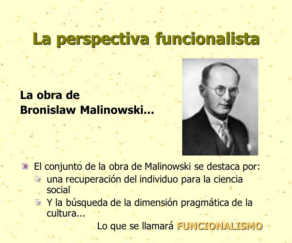 La perspectiva funcionalista La obra de Bronislaw Malinowski...