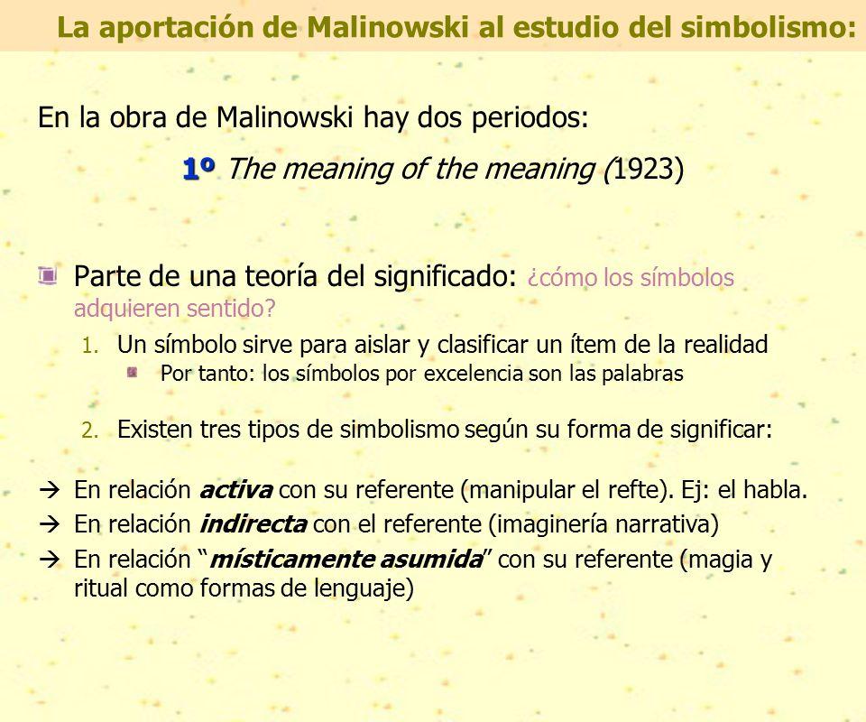 En la obra de Malinowski hay dos periodos: 1º 1º The meaning of the meaning (1923) Parte de una teoría del significado: ¿cómo los símbolos adquieren sentido.