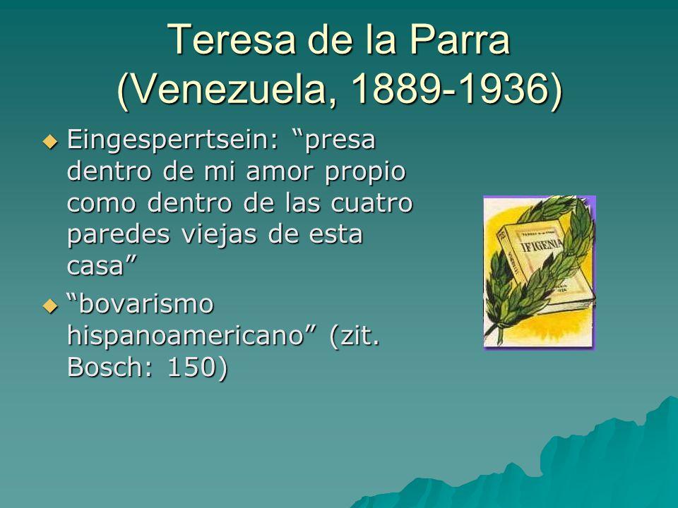 Teresa de la Parra (Venezuela, 1889-1936)  Eingesperrtsein: presa dentro de mi amor propio como dentro de las cuatro paredes viejas de esta casa  bovarismo hispanoamericano (zit.