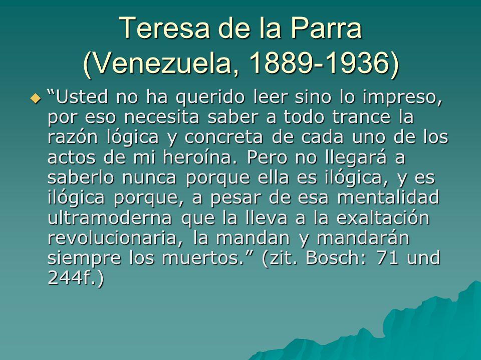 Teresa de la Parra (Venezuela, 1889-1936)  Usted no ha querido leer sino lo impreso, por eso necesita saber a todo trance la razón lógica y concreta de cada uno de los actos de mi heroína.