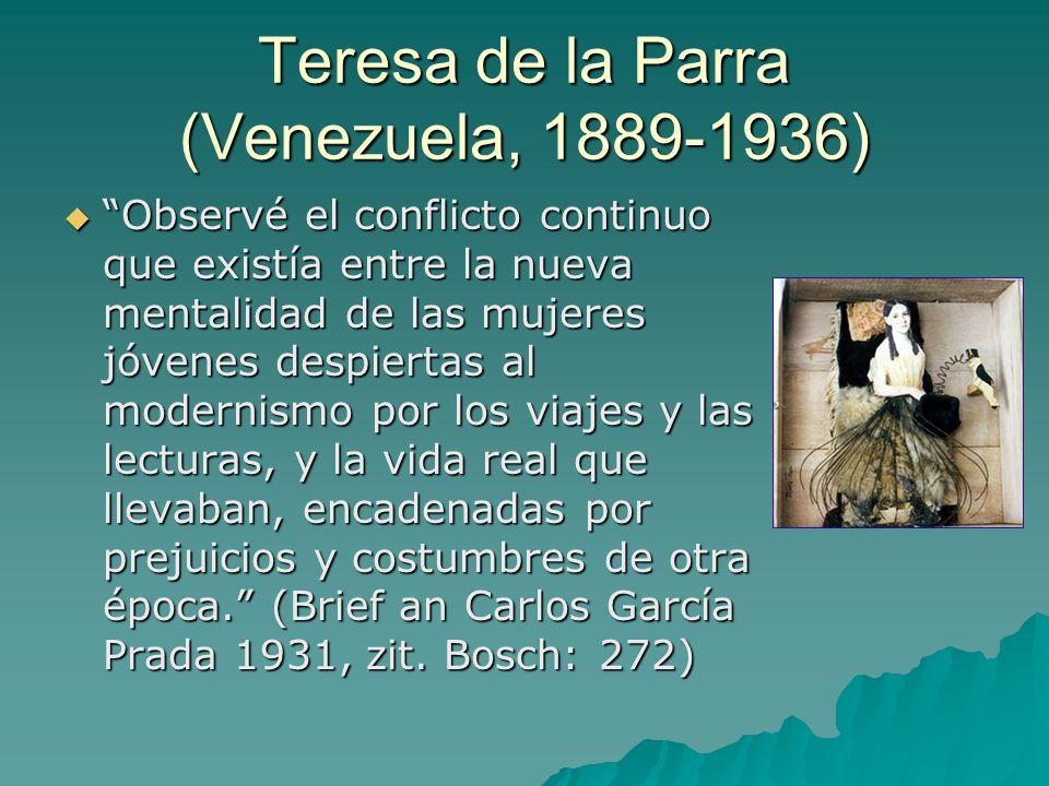Teresa de la Parra (Venezuela, 1889-1936)  Observé el conflicto continuo que existía entre la nueva mentalidad de las mujeres jóvenes despiertas al modernismo por los viajes y las lecturas, y la vida real que llevaban, encadenadas por prejuicios y costumbres de otra época. (Brief an Carlos García Prada 1931, zit.