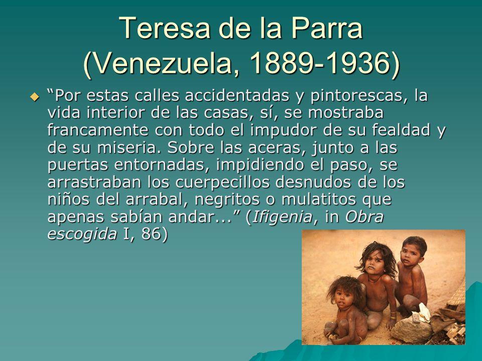 Teresa de la Parra (Venezuela, 1889-1936)  Por estas calles accidentadas y pintorescas, la vida interior de las casas, sí, se mostraba francamente con todo el impudor de su fealdad y de su miseria.