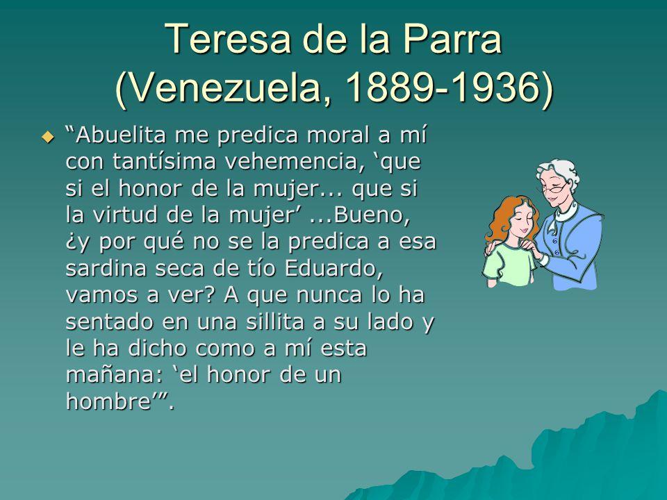 Teresa de la Parra (Venezuela, 1889-1936)  Abuelita me predica moral a mí con tantísima vehemencia, 'que si el honor de la mujer...