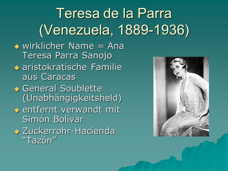 Teresa de la Parra (Venezuela, 1889-1936)  wirklicher Name = Ana Teresa Parra Sanojo  aristokratische Familie aus Caracas  General Soublette (Unabhängigkeitsheld)  entfernt verwandt mit Simón Bolívar  Zuckerrohr-Hacienda Tazón
