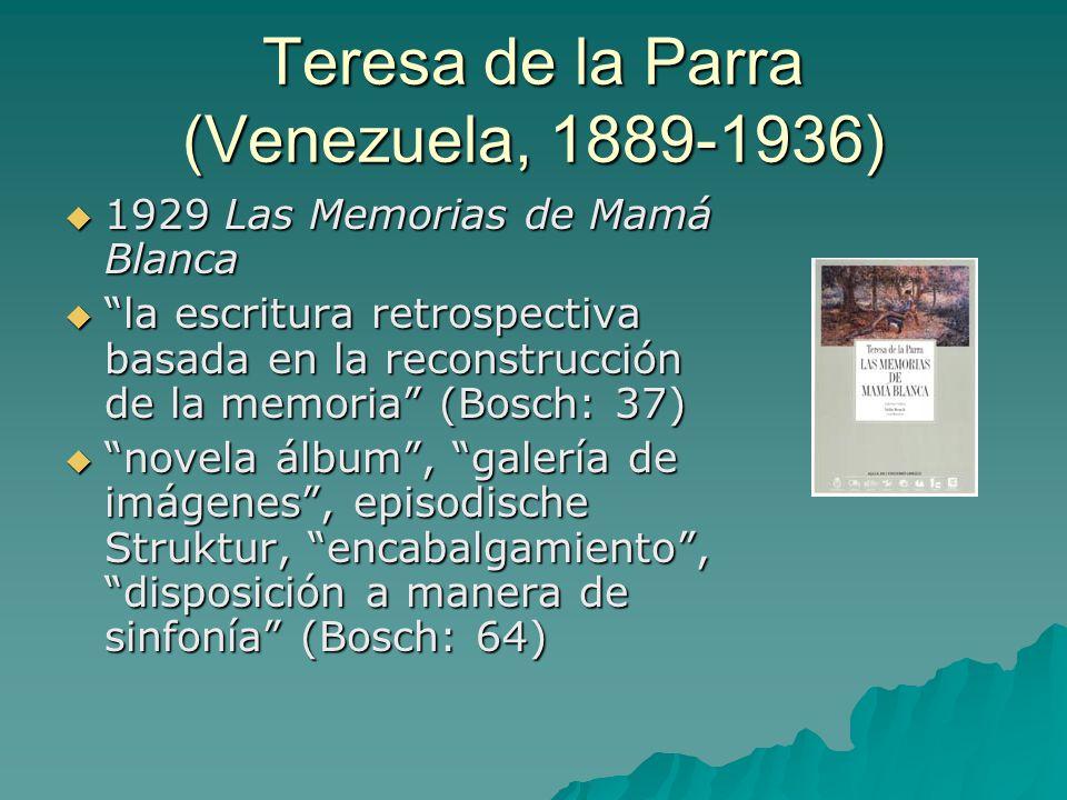 Teresa de la Parra (Venezuela, 1889-1936)  1929 Las Memorias de Mamá Blanca  la escritura retrospectiva basada en la reconstrucción de la memoria (Bosch: 37)  novela álbum , galería de imágenes , episodische Struktur, encabalgamiento , disposición a manera de sinfonía (Bosch: 64)