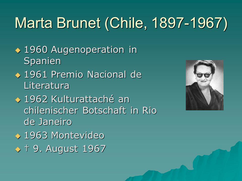 Marta Brunet (Chile, 1897-1967)  1960 Augenoperation in Spanien  1961 Premio Nacional de Literatura  1962 Kulturattaché an chilenischer Botschaft in Rio de Janeiro  1963 Montevideo  † 9.