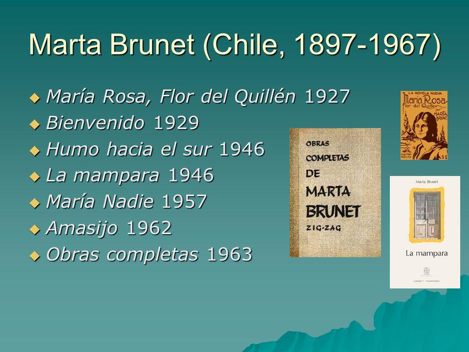 Marta Brunet (Chile, 1897-1967)  María Rosa, Flor del Quillén 1927  Bienvenido 1929  Humo hacia el sur 1946  La mampara 1946  María Nadie 1957  Amasijo 1962  Obras completas 1963