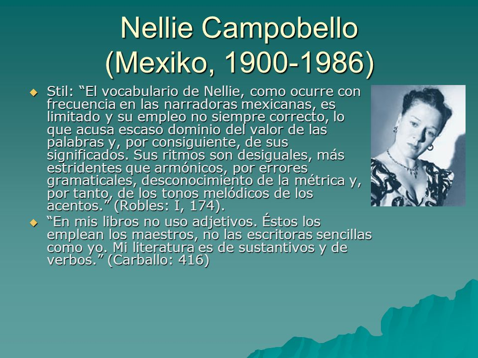 Nellie Campobello (Mexiko, 1900-1986)  Stil: El vocabulario de Nellie, como ocurre con frecuencia en las narradoras mexicanas, es limitado y su empleo no siempre correcto, lo que acusa escaso dominio del valor de las palabras y, por consiguiente, de sus significados.