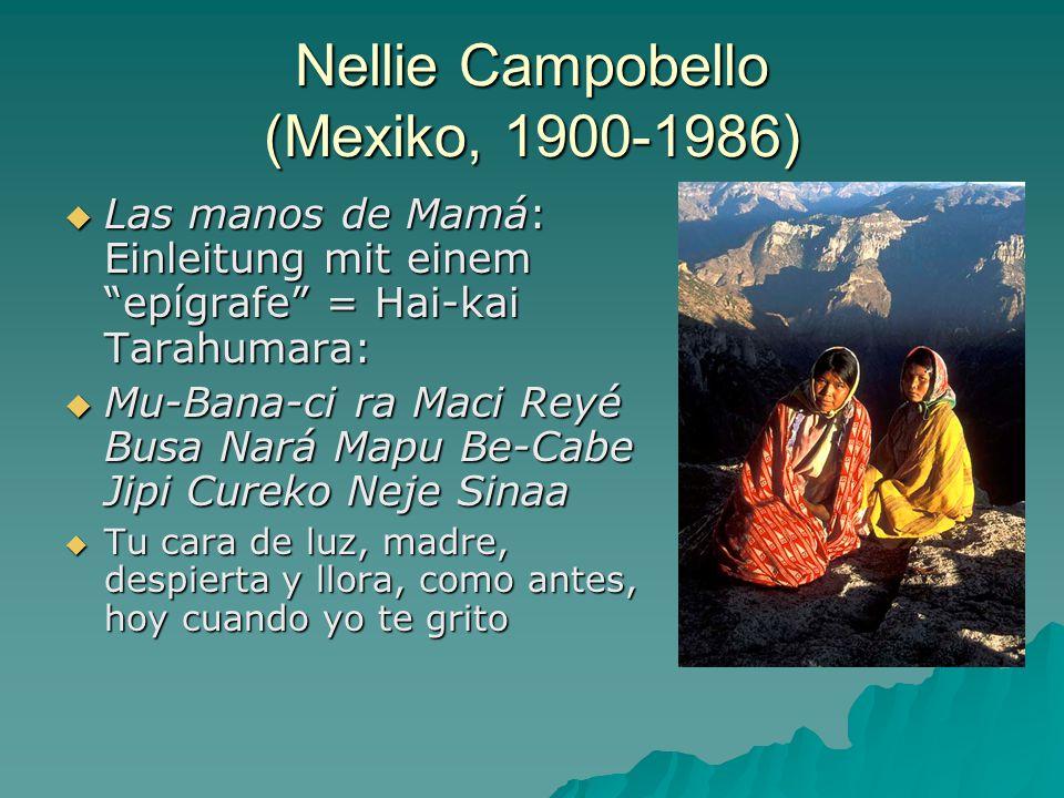 Nellie Campobello (Mexiko, 1900-1986)  Las manos de Mamá: Einleitung mit einem epígrafe = Hai-kai Tarahumara:  Mu-Bana-ci ra Maci Reyé Busa Nará Mapu Be-Cabe Jipi Cureko Neje Sinaa  Tu cara de luz, madre, despierta y llora, como antes, hoy cuando yo te grito