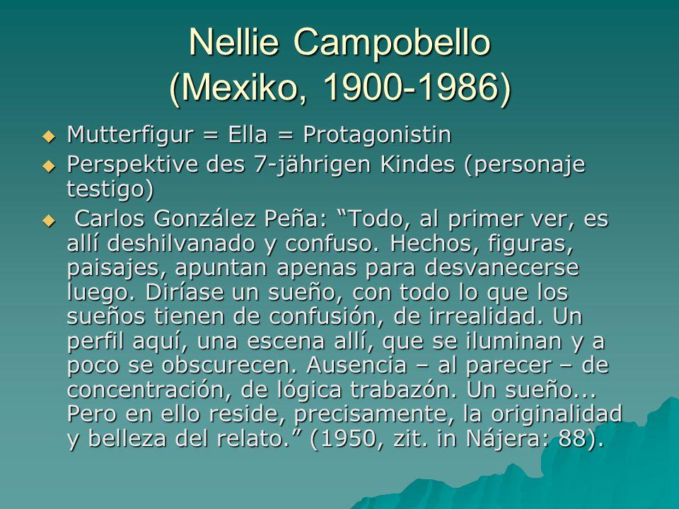 Nellie Campobello (Mexiko, 1900-1986)  Mutterfigur = Ella = Protagonistin  Perspektive des 7-jährigen Kindes (personaje testigo)  Carlos González Peña: Todo, al primer ver, es allí deshilvanado y confuso.