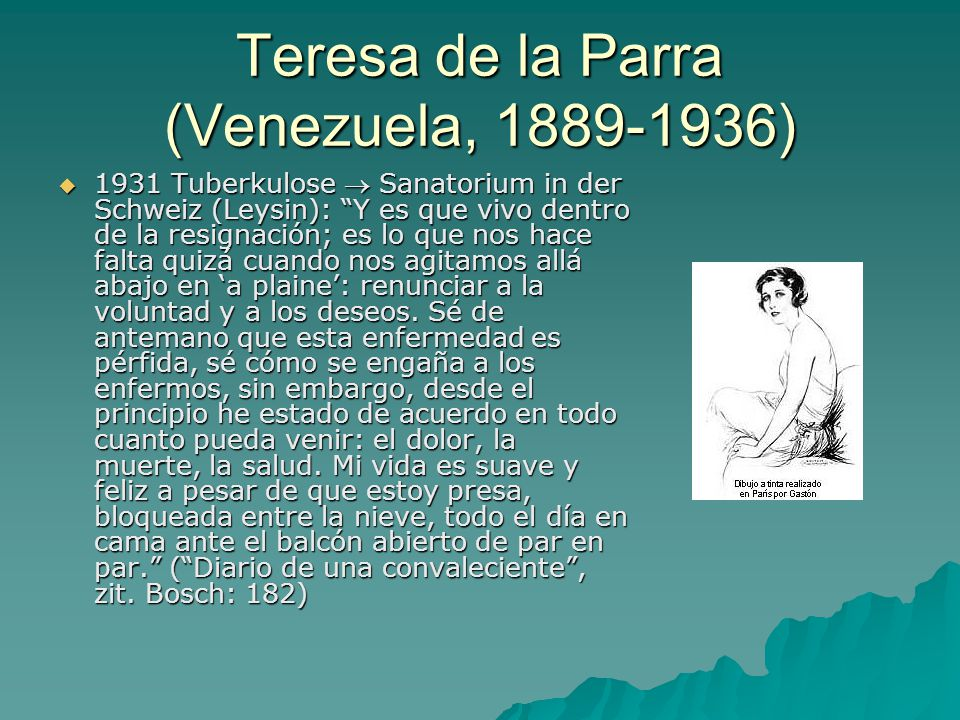 Teresa de la Parra (Venezuela, 1889-1936)  1931 Tuberkulose  Sanatorium in der Schweiz (Leysin): Y es que vivo dentro de la resignación; es lo que nos hace falta quizá cuando nos agitamos allá abajo en 'a plaine': renunciar a la voluntad y a los deseos.