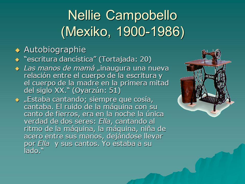 """Nellie Campobello (Mexiko, 1900-1986)  Autobiographie  escritura dancística (Tortajada: 20)  Las manos de mamá """"inaugura una nueva relación entre el cuerpo de la escritura y el cuerpo de la madre en la primera mitad del siglo XX. (Oyarzún: 51)  """"Estaba cantando; siempre que cosía, cantaba."""