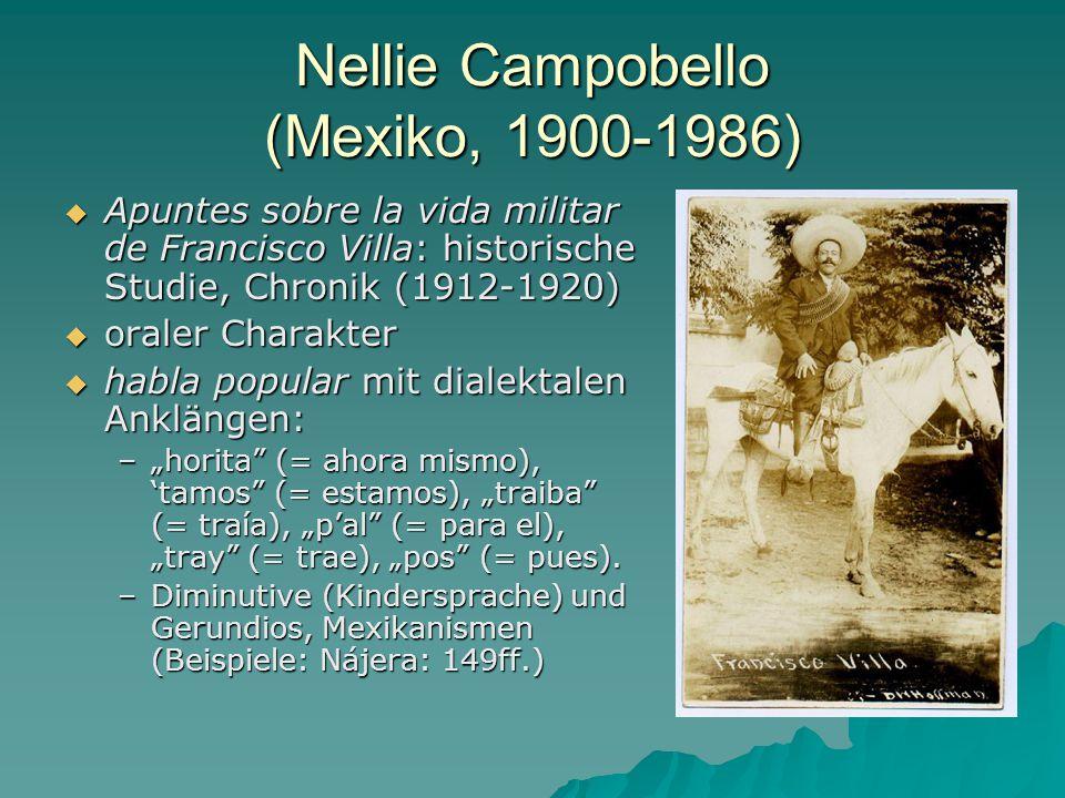 """Nellie Campobello (Mexiko, 1900-1986)  Apuntes sobre la vida militar de Francisco Villa: historische Studie, Chronik (1912-1920)  oraler Charakter  habla popular mit dialektalen Anklängen: –""""horita (= ahora mismo), 'tamos (= estamos), """"traiba (= traía), """"p'al (= para el), """"tray (= trae), """"pos (= pues)."""