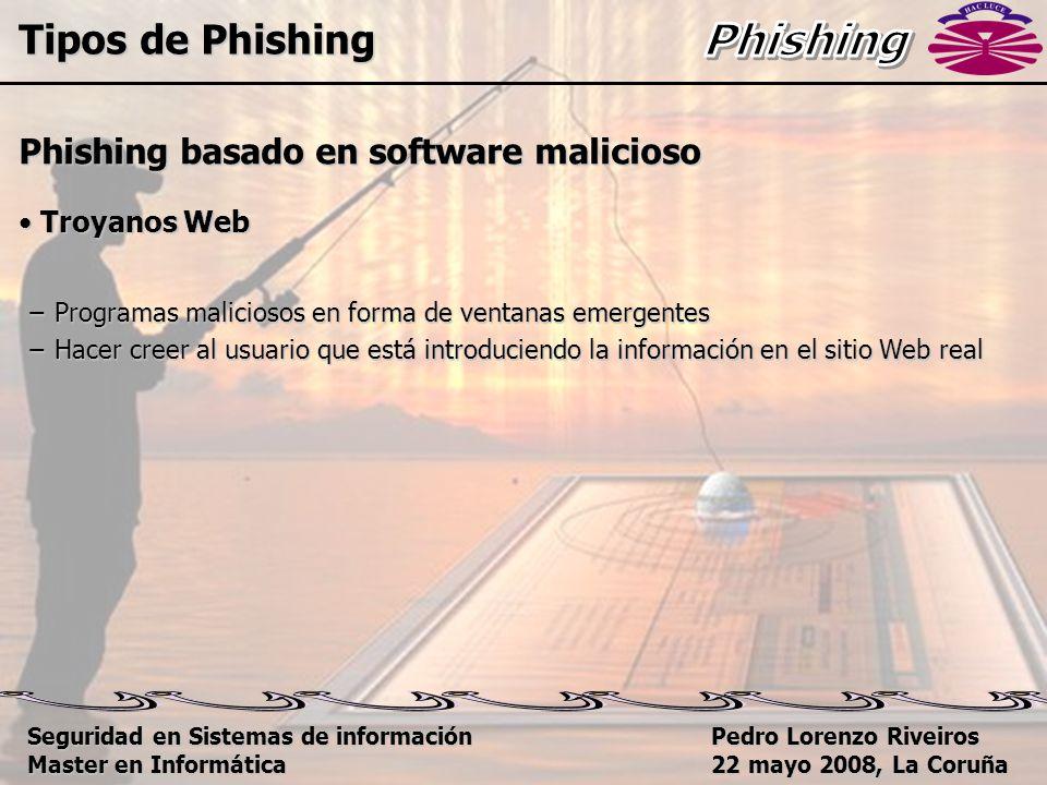Pedro Lorenzo Riveiros 22 mayo 2008, La Coruña Phishing basado en software malicioso Troyanos Web Troyanos Web − Programas maliciosos en forma de ventanas emergentes − Hacer creer al usuario que está introduciendo la información en el sitio Web real Tipos de Phishing Seguridad en Sistemas de información Master en Informática
