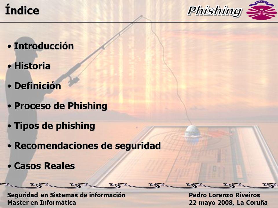 Pedro Lorenzo Riveiros 22 mayo 2008, La Coruña Introducción Introducción Historia Historia Definición Definición Proceso de Phishing Proceso de Phishing Tipos de phishing Tipos de phishing Recomendaciones de seguridad Recomendaciones de seguridad Casos Reales Casos Reales Índice Seguridad en Sistemas de información Master en Informática