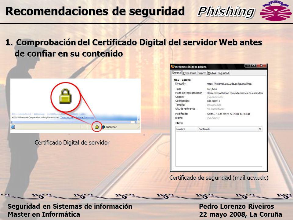 Pedro Lorenzo Riveiros 22 mayo 2008, La Coruña Recomendaciones de seguridad 1.Comprobación del Certificado Digital del servidor Web antes de confiar en su contenido de confiar en su contenido Certificado Digital de servidor Certificado de seguridad (mail.ucv.udc) Seguridad en Sistemas de información Master en Informática