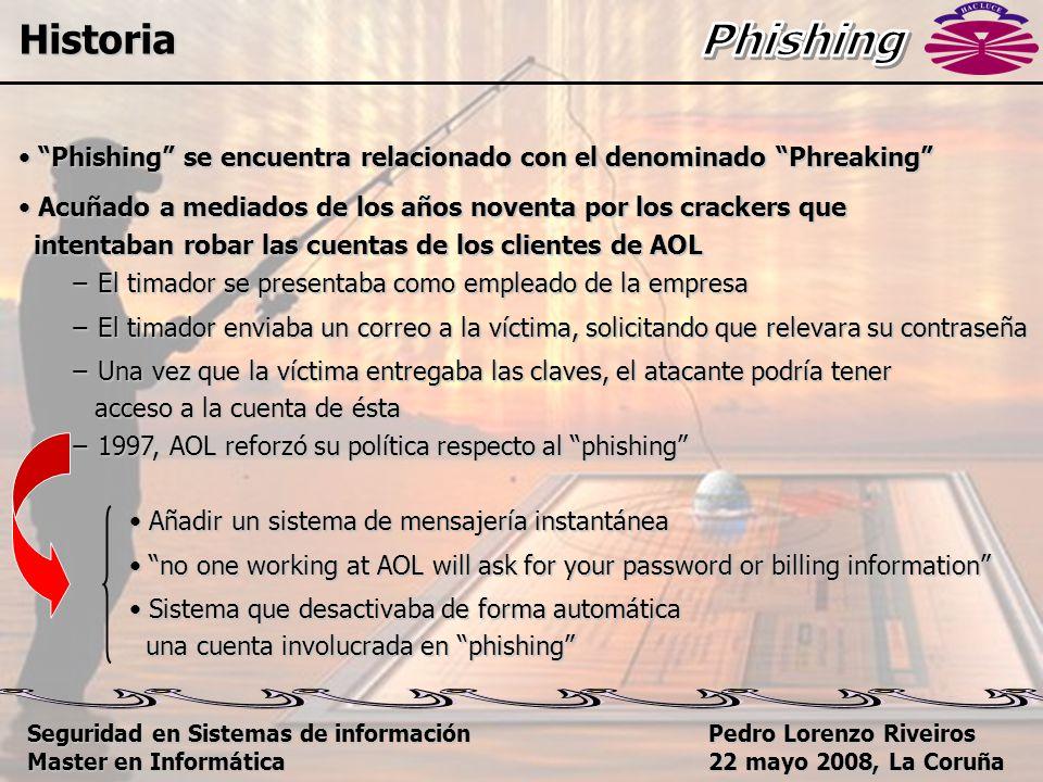 Pedro Lorenzo Riveiros 22 mayo 2008, La Coruña Phishing se encuentra relacionado con el denominado Phreaking Phishing se encuentra relacionado con el denominado Phreaking Acuñado a mediados de los años noventa por los crackers que Acuñado a mediados de los años noventa por los crackers que intentaban robar las cuentas de los clientes de AOL intentaban robar las cuentas de los clientes de AOL − El timador se presentaba como empleado de la empresa − El timador enviaba un correo a la víctima, solicitando que relevara su contraseña − Una vez que la víctima entregaba las claves, el atacante podría tener acceso a la cuenta de ésta acceso a la cuenta de ésta − 1997, AOL reforzó su política respecto al phishing Añadir un sistema de mensajería instantánea Añadir un sistema de mensajería instantánea no one working at AOL will ask for your password or billing information no one working at AOL will ask for your password or billing information Sistema que desactivaba de forma automática Sistema que desactivaba de forma automática una cuenta involucrada en phishing una cuenta involucrada en phishing Historia Seguridad en Sistemas de información Master en Informática
