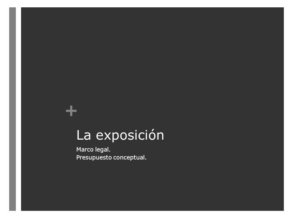 + La exposición Marco legal. Presupuesto conceptual.