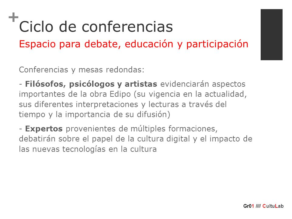 + Ciclo de conferencias Conferencias y mesas redondas: - Filósofos, psicólogos y artistas evidenciarán aspectos importantes de la obra Edipo (su vigencia en la actualidad, sus diferentes interpretaciones y lecturas a través del tiempo y la importancia de su difusión) - Expertos provenientes de múltiples formaciones, debatirán sobre el papel de la cultura digital y el impacto de las nuevas tecnologías en la cultura Espacio para debate, educación y participación Gr01 //// CultuLab