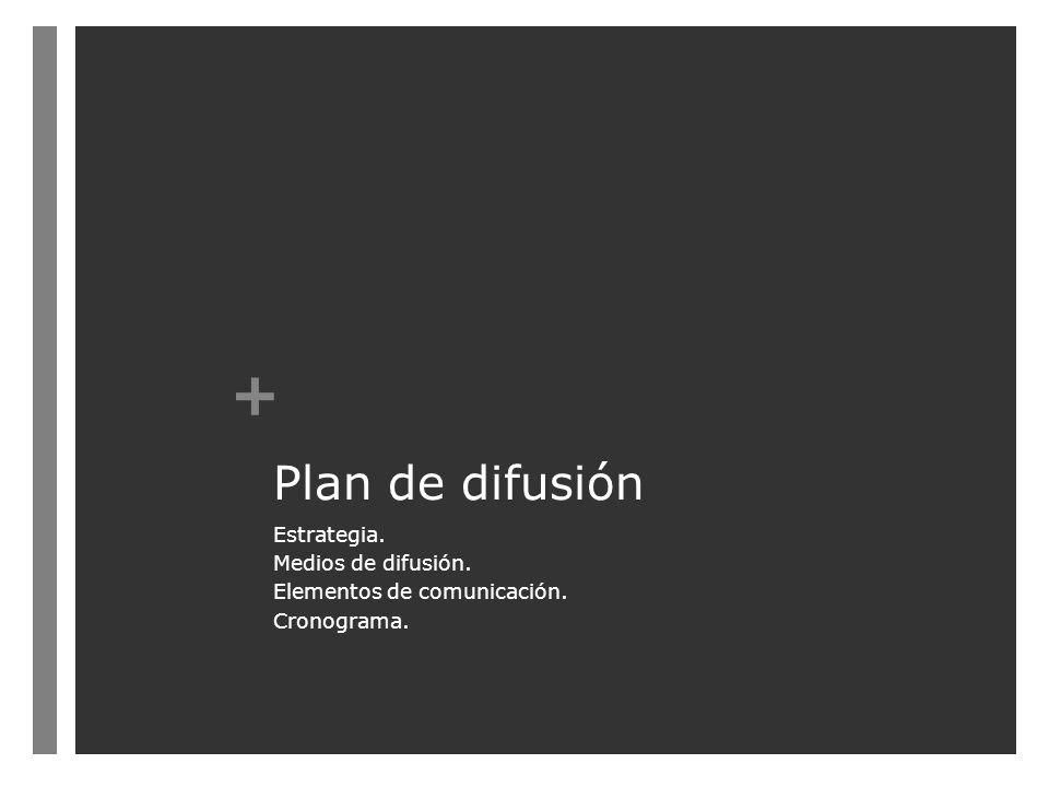 + Plan de difusión Estrategia. Medios de difusión. Elementos de comunicación. Cronograma.