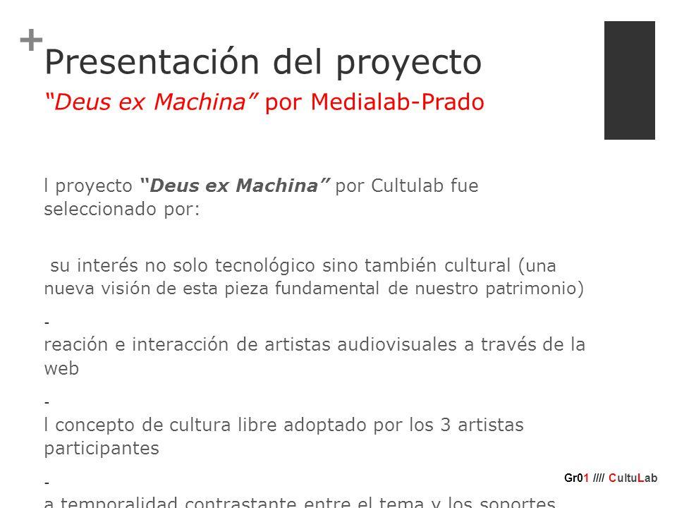 + Presentación del proyecto E l proyecto Deus ex Machina por Cultulab fue seleccionado por: - su interés no solo tecnológico sino también cultural ( una nueva visión de esta pieza fundamental de nuestro patrimonio) - c reación e interacción de artistas audiovisuales a través de la web - e l concepto de cultura libre adoptado por los 3 artistas participantes - l a temporalidad contrastante entre el tema y los soportes utilizados Deus ex Machina por Medialab-Prado Gr01 //// CultuLab