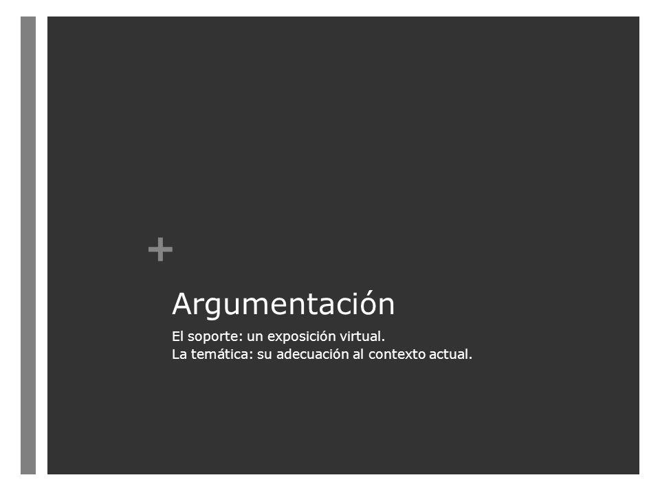 + Argumentación El soporte: un exposición virtual. La temática: su adecuación al contexto actual.