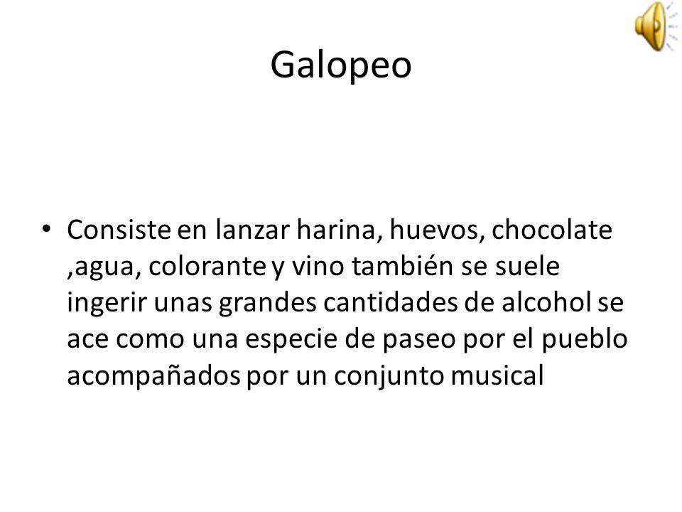 Galopeo Consiste en lanzar harina, huevos, chocolate,agua, colorante y vino también se suele ingerir unas grandes cantidades de alcohol se ace como una especie de paseo por el pueblo acompañados por un conjunto musical