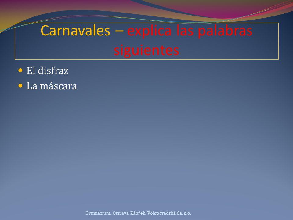 Carnavales – explica las palabras siguientes El disfraz La máscara Gymnázium, Ostrava-Zábřeh, Volgogradská 6a, p.o.