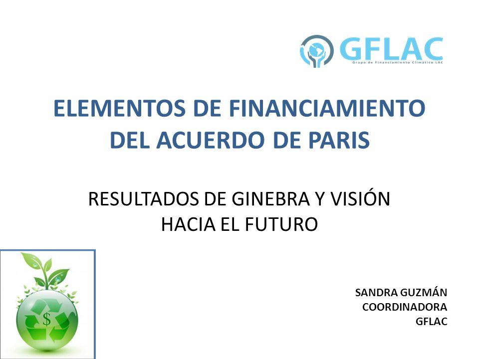 ELEMENTOS DE FINANCIAMIENTO DEL ACUERDO DE PARIS RESULTADOS DE GINEBRA Y VISIÓN HACIA EL FUTURO SANDRA GUZMÁN COORDINADORA GFLAC