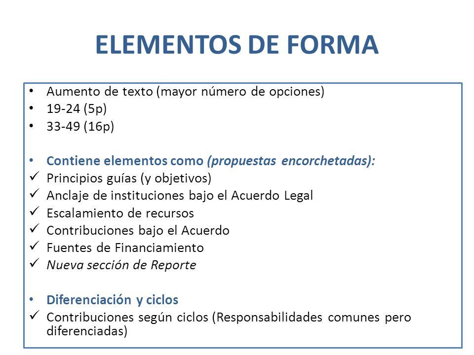 ELEMENTOS DE FORMA Aumento de texto (mayor número de opciones) 19-24 (5p) 33-49 (16p) Contiene elementos como (propuestas encorchetadas): Principios guías (y objetivos) Anclaje de instituciones bajo el Acuerdo Legal Escalamiento de recursos Contribuciones bajo el Acuerdo Fuentes de Financiamiento Nueva sección de Reporte Diferenciación y ciclos Contribuciones según ciclos (Responsabilidades comunes pero diferenciadas)