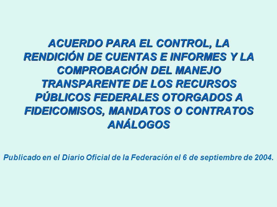 ACUERDO PARA EL CONTROL, LA RENDICIÓN DE CUENTAS E INFORMES Y LA COMPROBACIÓN DEL MANEJO TRANSPARENTE DE LOS RECURSOS PÚBLICOS FEDERALES OTORGADOS A FIDEICOMISOS, MANDATOS O CONTRATOS ANÁLOGOS Publicado en el Diario Oficial de la Federación el 6 de septiembre de 2004.