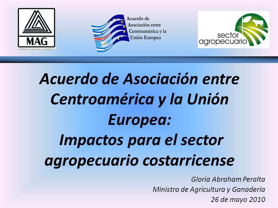 Acuerdo de Asociación entre Centroamérica y la Unión Europea: Impactos para el sector agropecuario costarricense Gloria Abraham Peralta Ministra de Agricultura y Ganadería 26 de mayo 2010