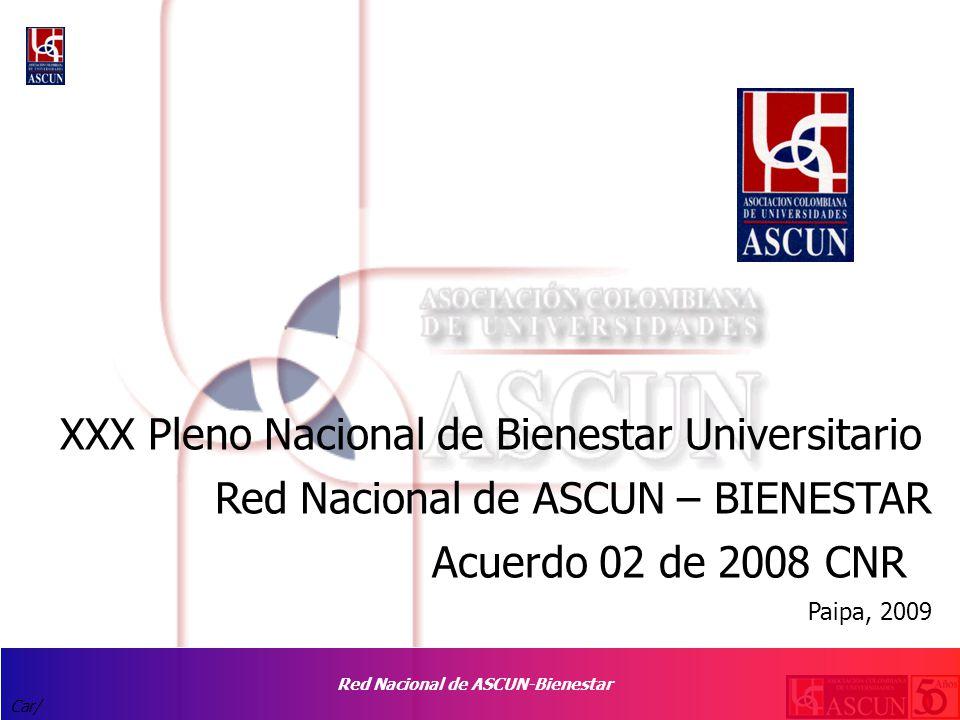 Red Nacional de ASCUN-Bienestar Car/ XXX Pleno Nacional de Bienestar Universitario Red Nacional de ASCUN – BIENESTAR Acuerdo 02 de 2008 CNR Paipa, 2009