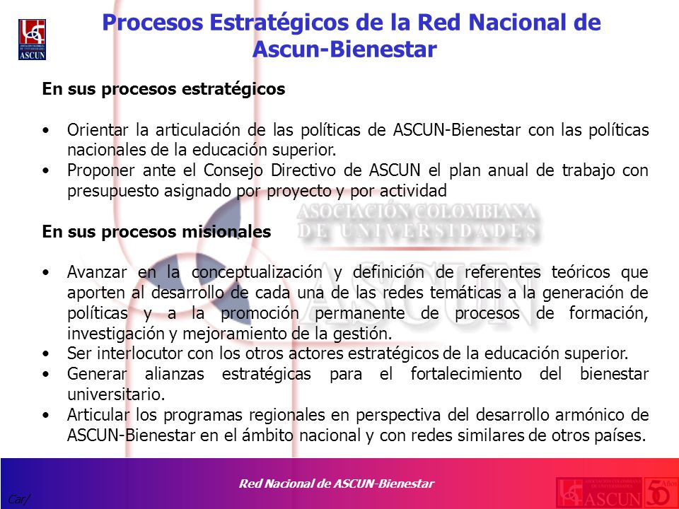 Red Nacional de ASCUN-Bienestar Car/ Procesos Estratégicos de la Red Nacional de Ascun-Bienestar En sus procesos estratégicos Orientar la articulación de las políticas de ASCUN-Bienestar con las políticas nacionales de la educación superior.