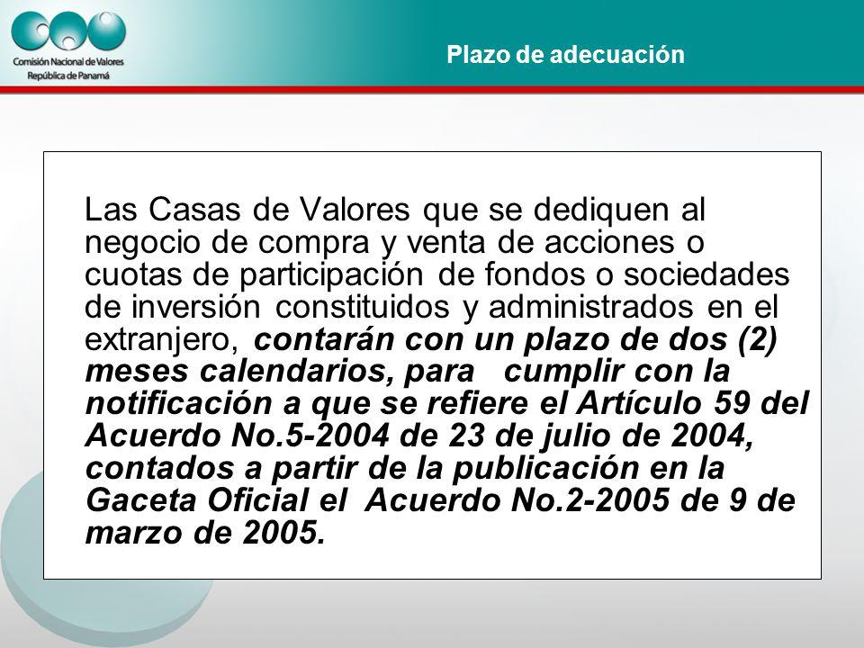 Plazo de adecuación Las Casas de Valores que se dediquen al negocio de compra y venta de acciones o cuotas de participación de fondos o sociedades de inversión constituidos y administrados en el extranjero, contarán con un plazo de dos (2) meses calendarios, para cumplir con la notificación a que se refiere el Artículo 59 del Acuerdo No.5-2004 de 23 de julio de 2004, contados a partir de la publicación en la Gaceta Oficial el Acuerdo No.2-2005 de 9 de marzo de 2005.