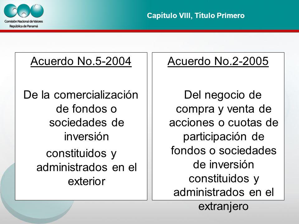 Capítulo VIII, Título Primero Acuerdo No.5-2004 De la comercialización de fondos o sociedades de inversión constituidos y administrados en el exterior Acuerdo No.2-2005 Del negocio de compra y venta de acciones o cuotas de participación de fondos o sociedades de inversión constituidos y administrados en el extranjero