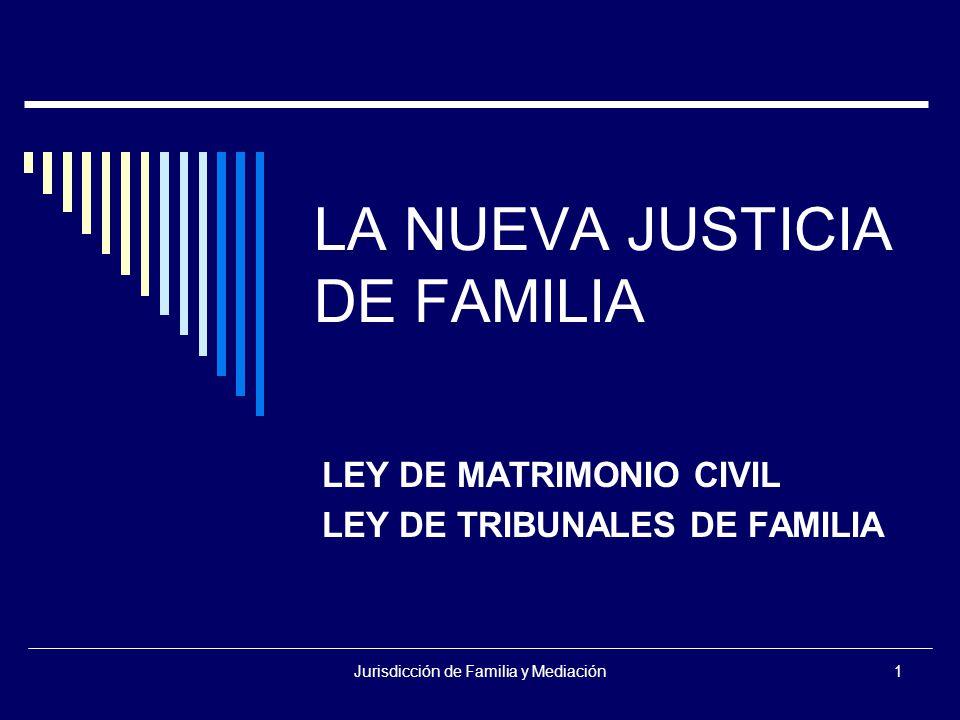 Jurisdicción de Familia y Mediación1 LA NUEVA JUSTICIA DE FAMILIA LEY DE MATRIMONIO CIVIL LEY DE TRIBUNALES DE FAMILIA